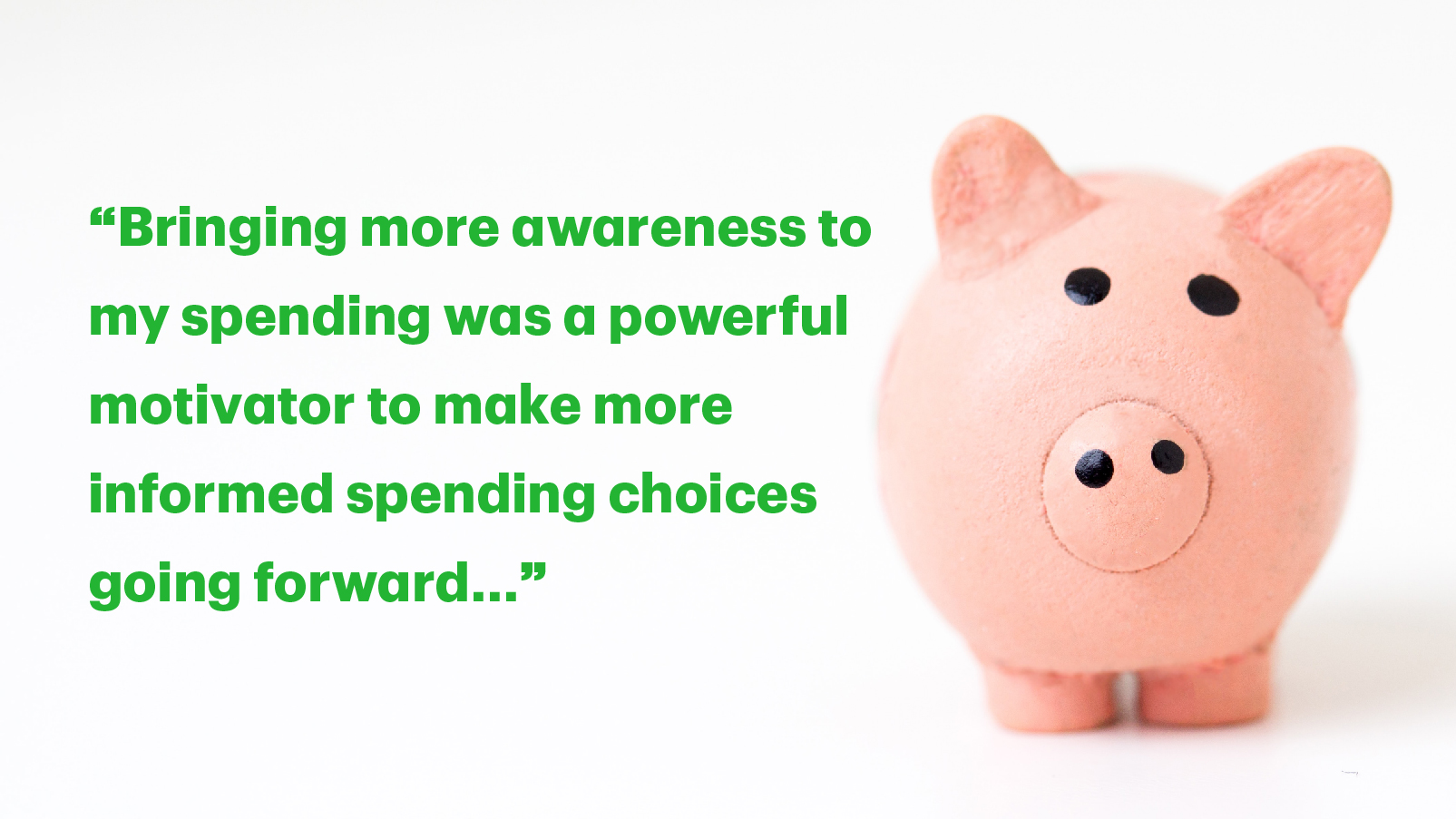 "Text graphic with the quote ""Bringing more awareness to my spending was a powerful motivator to make more informed spending choices going forward."""